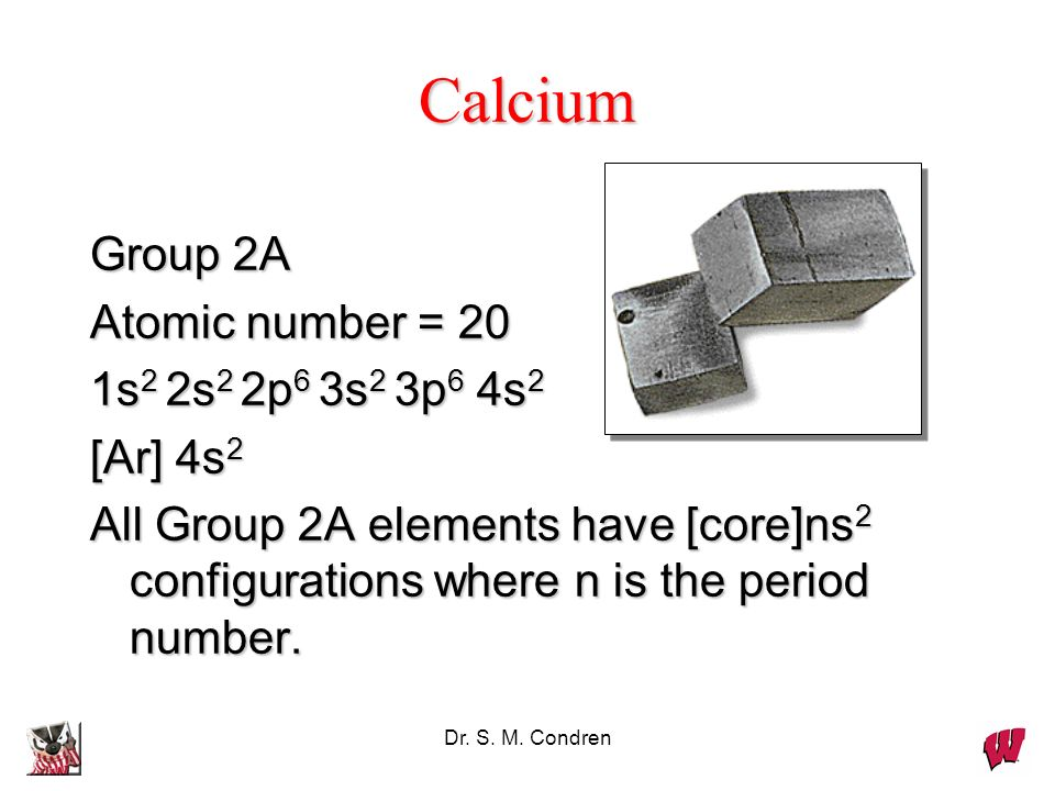 Calcium Group 2A Atomic number = 20 1s2 2s2 2p6 3s2 3p6 4s2 [Ar] 4s2